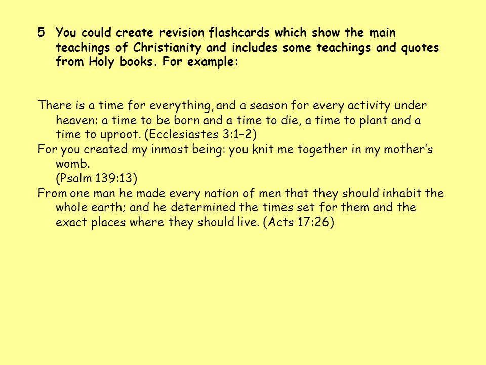 You could create revision flashcards which show the main teachings of Christianity and includes some teachings and quotes from Holy books. For example: