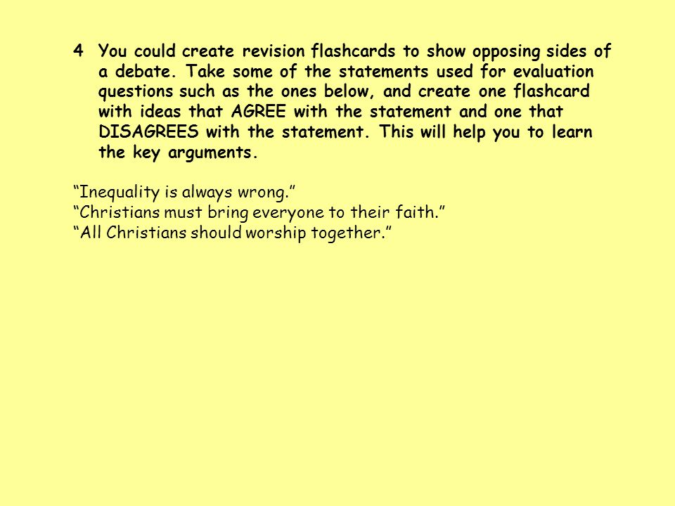 You could create revision flashcards to show opposing sides of a debate. Take some of the statements used for evaluation questions such as the ones below, and create one flashcard with ideas that AGREE with the statement and one that DISAGREES with the statement. This will help you to learn the key arguments.