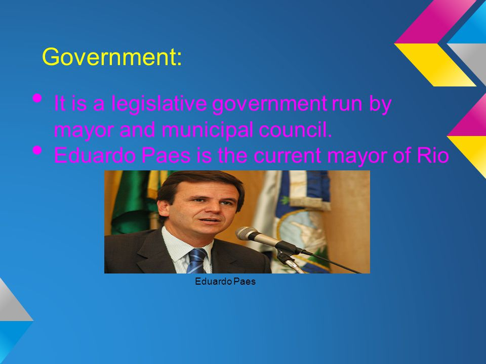 Government: It is a legislative government run by mayor and municipal council. Eduardo Paes is the current mayor of Rio.