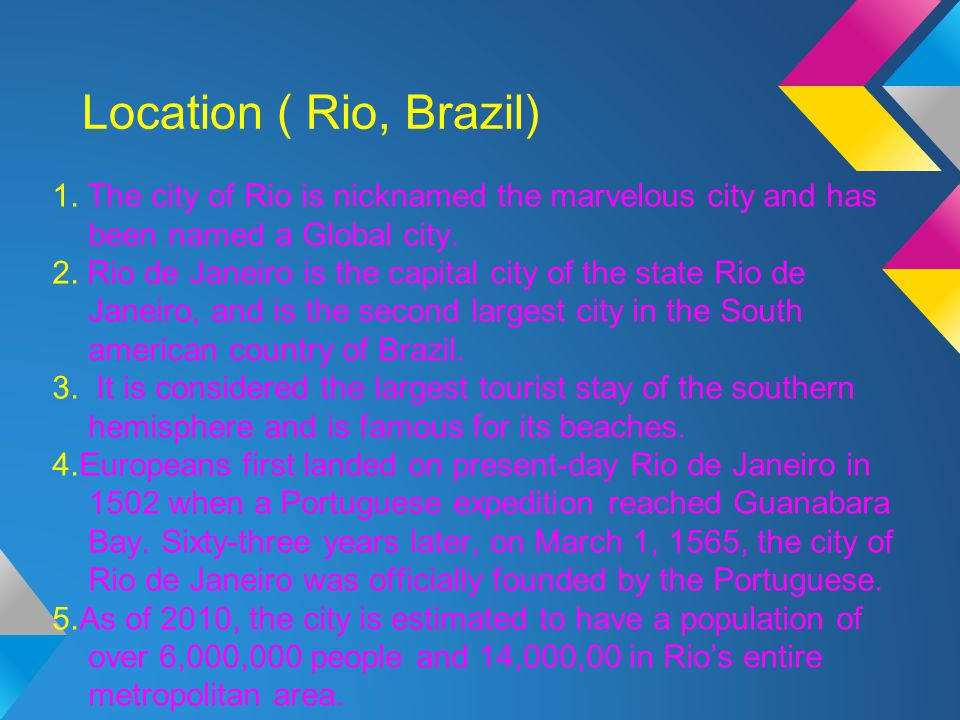Location ( Rio, Brazil) 1. The city of Rio is nicknamed the marvelous city and has been named a Global city.