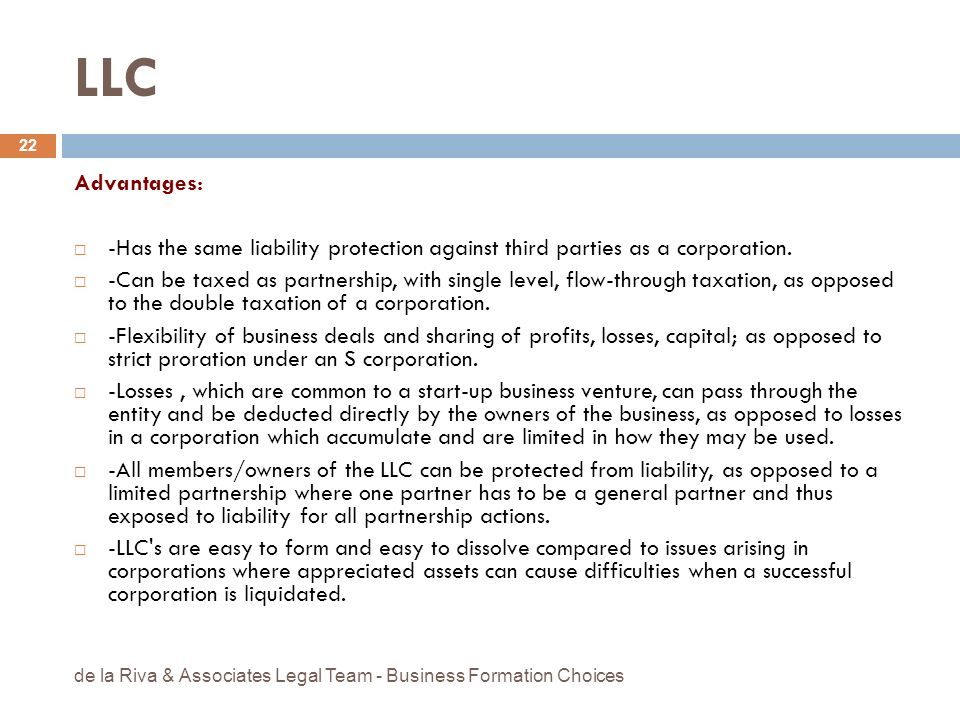 LLC Advantages: -Has the same liability protection against third parties as a corporation.