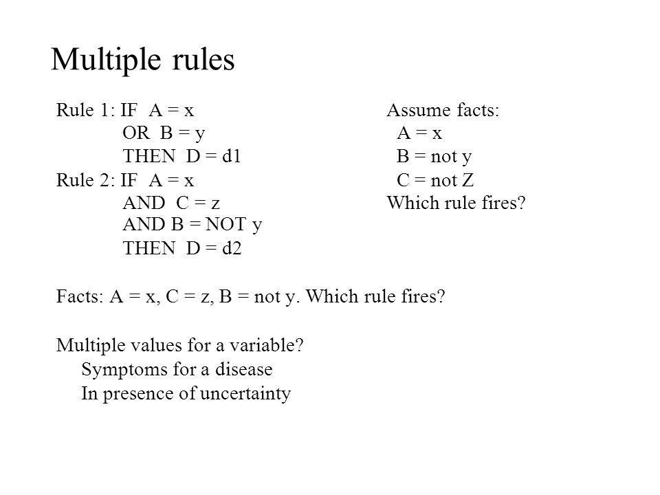 Multiple rules Rule 1: IF A = x Assume facts: OR B = y A = x
