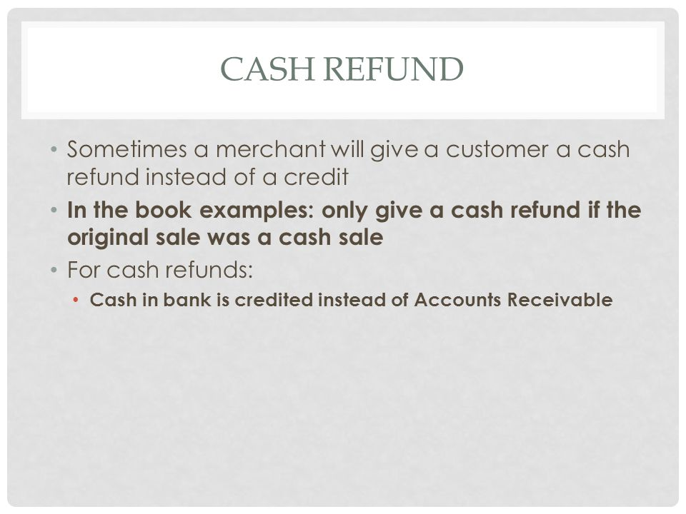 Cash refund Sometimes a merchant will give a customer a cash refund instead of a credit.