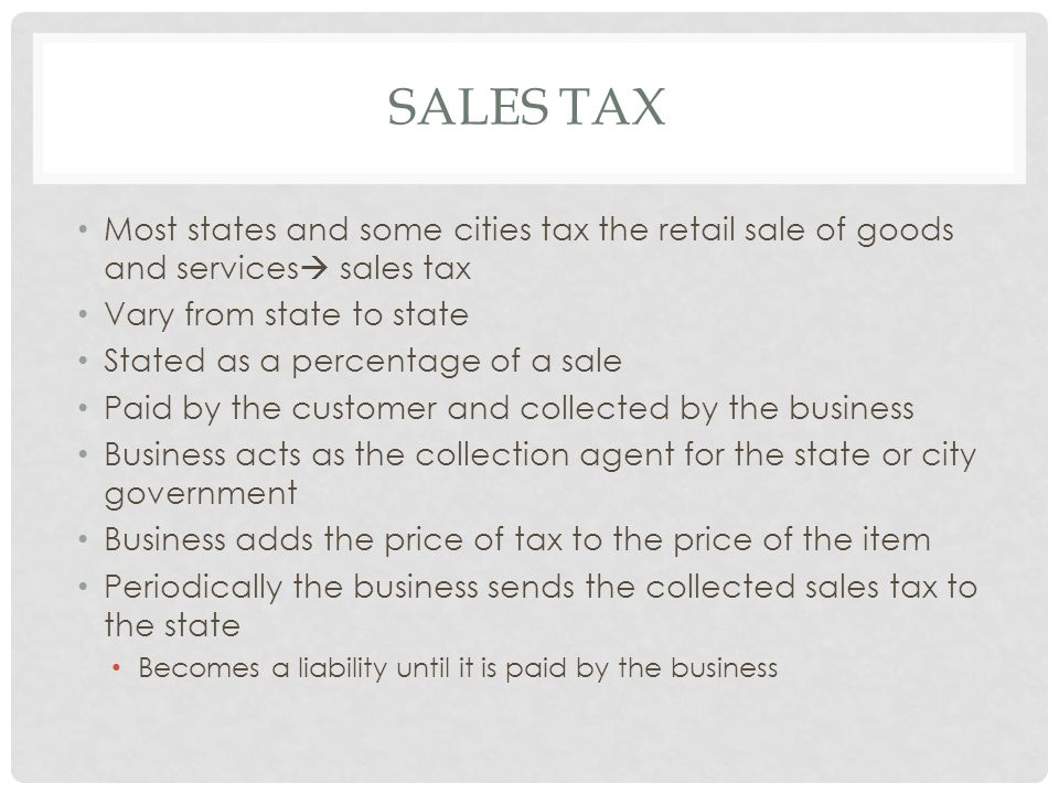 Sales Tax Most states and some cities tax the retail sale of goods and services sales tax. Vary from state to state.