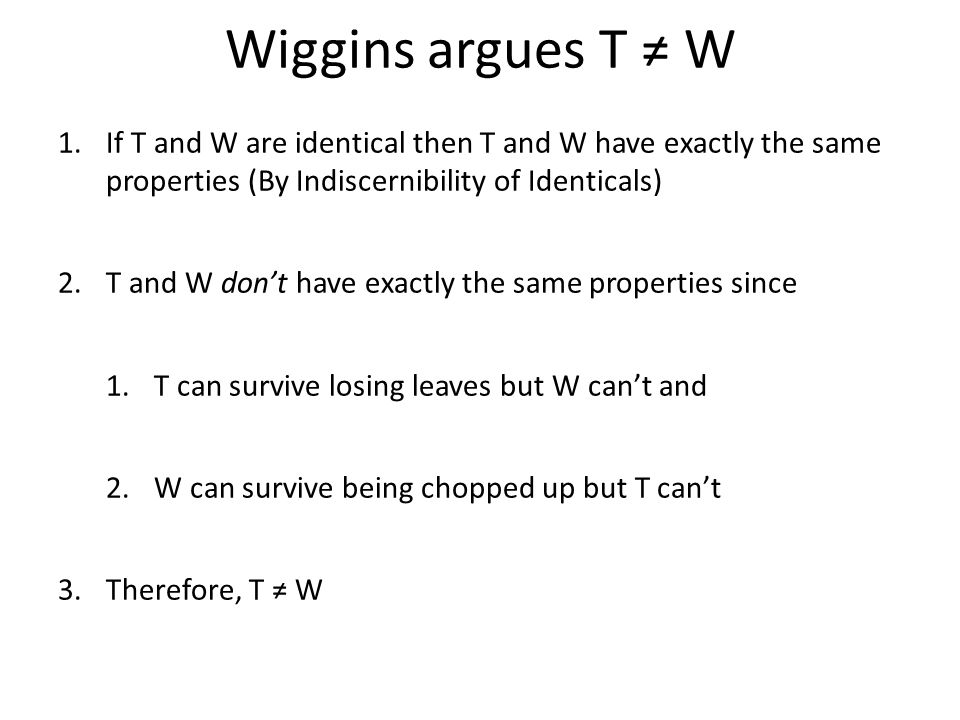 Wiggins argues T ≠ W If T and W are identical then T and W have exactly the same properties (By Indiscernibility of Identicals)