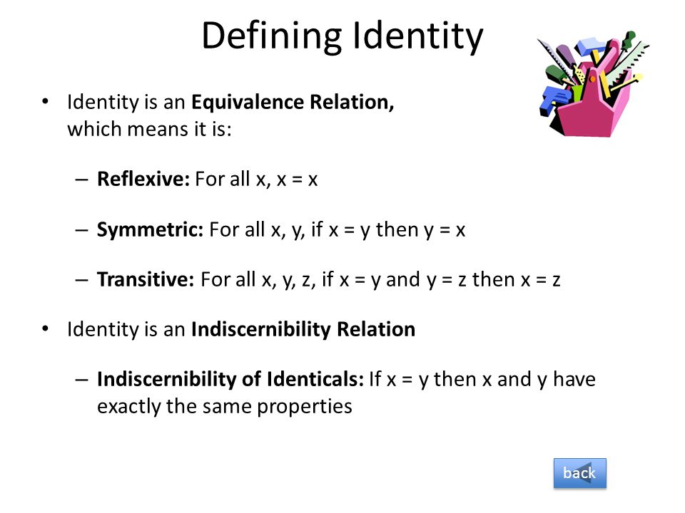 Defining Identity Identity is an Equivalence Relation, which means it is: Reflexive: For all x, x = x.