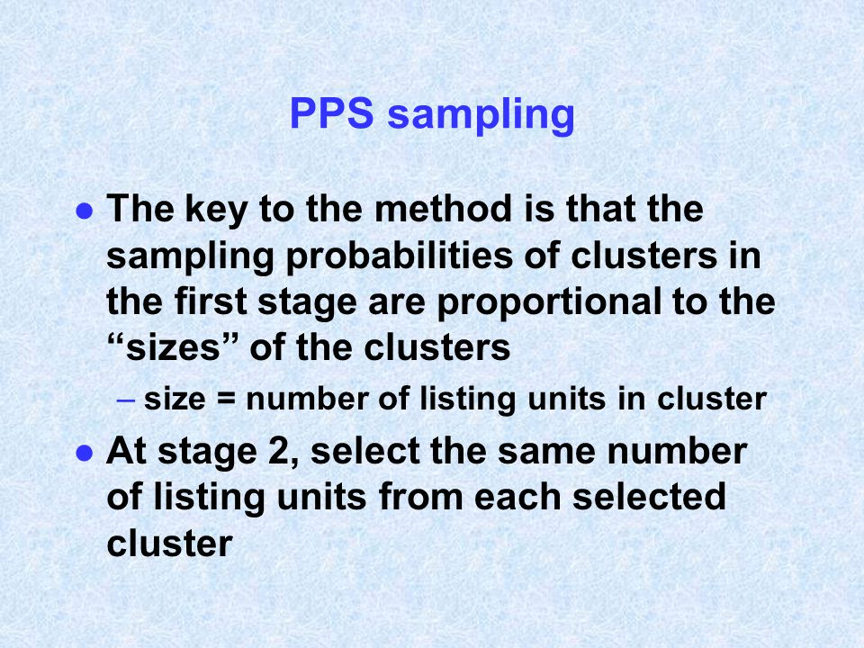 PPS sampling The key to the method is that the sampling probabilities of clusters in the first stage are proportional to the sizes of the clusters.