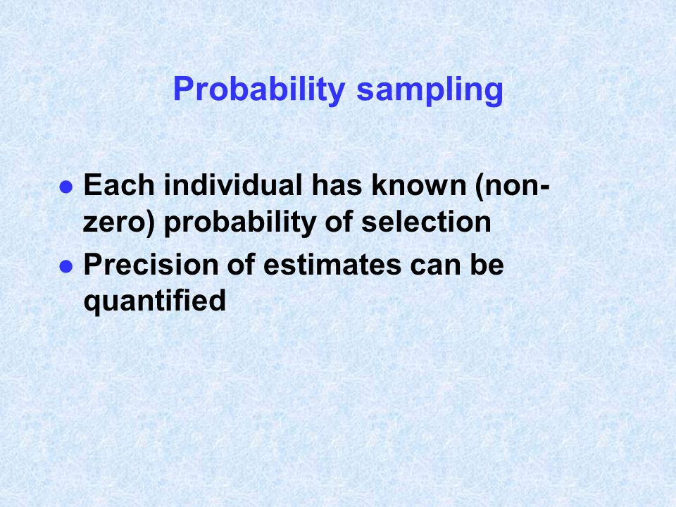 Probability sampling Each individual has known (non-zero) probability of selection.