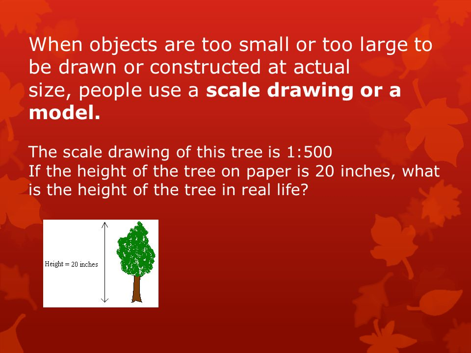 When objects are too small or too large to be drawn or constructed at actual size, people use a scale drawing or a model.