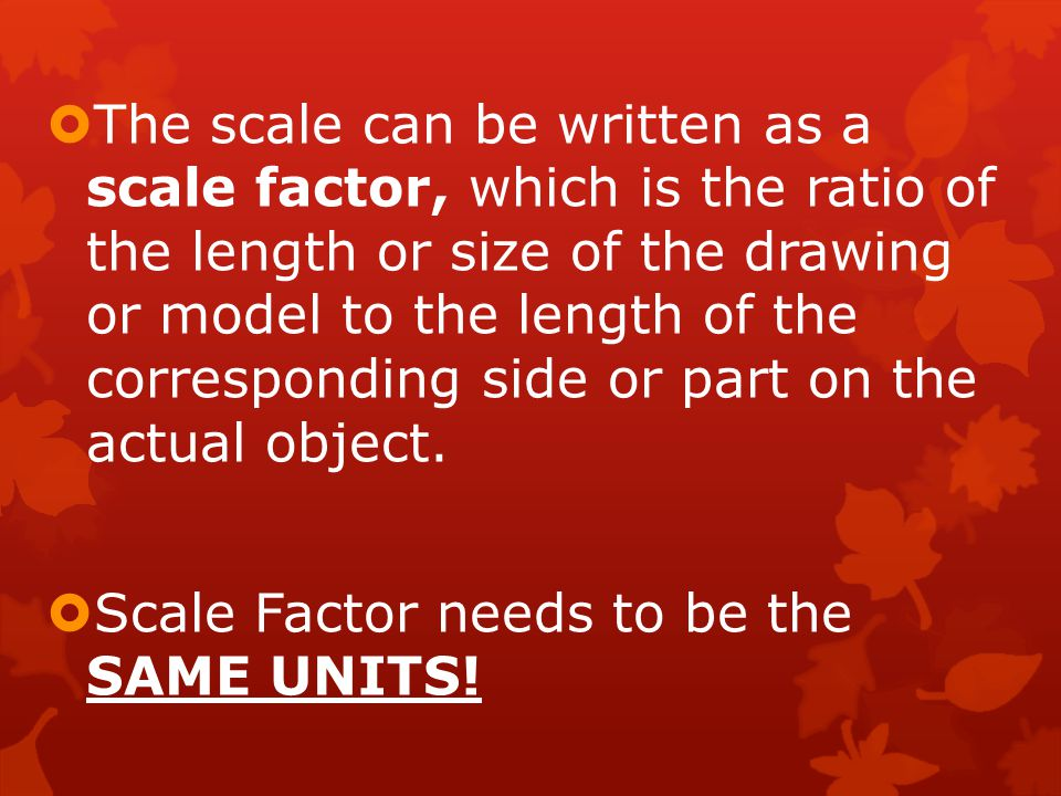 The scale can be written as a scale factor, which is the ratio of the length or size of the drawing or model to the length of the corresponding side or part on the actual object.
