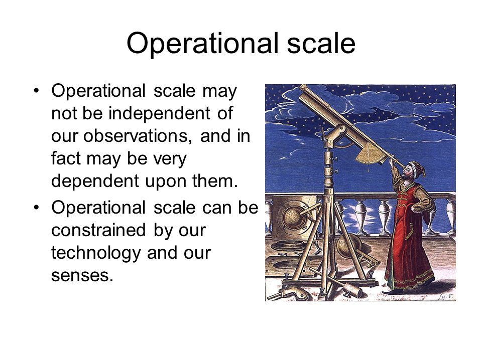 Operational scale Operational scale may not be independent of our observations, and in fact may be very dependent upon them.