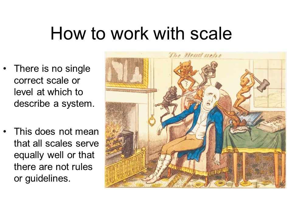 How to work with scale There is no single correct scale or level at which to describe a system.