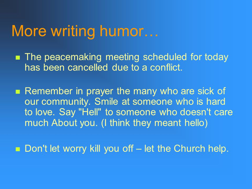 More writing humor… The peacemaking meeting scheduled for today has been cancelled due to a conflict.
