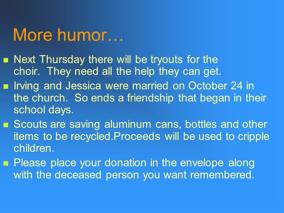 More humor… Next Thursday there will be tryouts for the choir. They need all the help they can get.