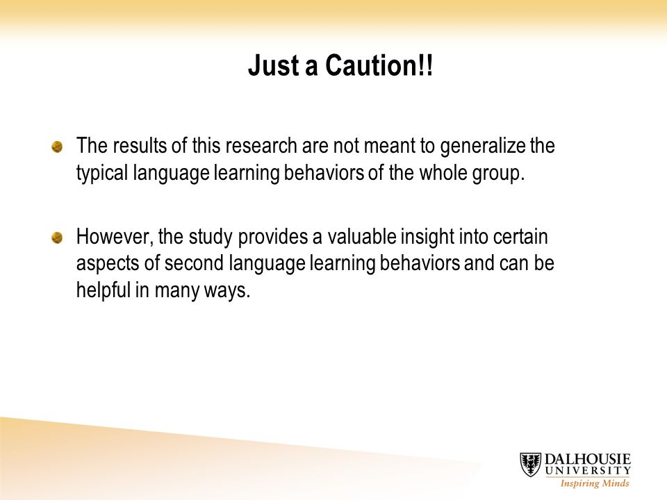 Just a Caution!! The results of this research are not meant to generalize the typical language learning behaviors of the whole group.