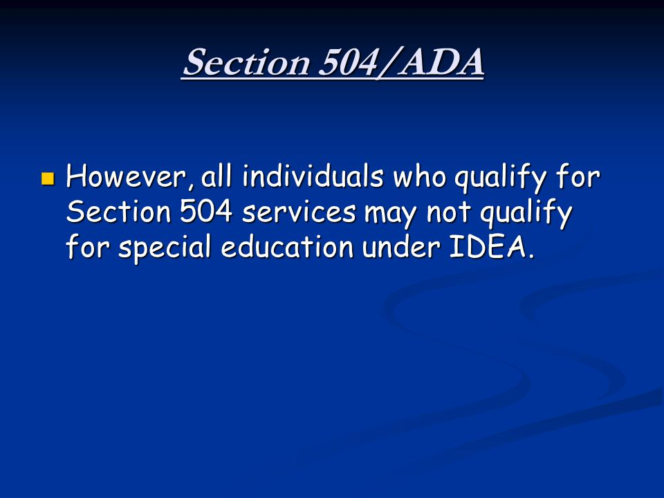 Section 504/ADA However, all individuals who qualify for Section 504 services may not qualify for special education under IDEA.