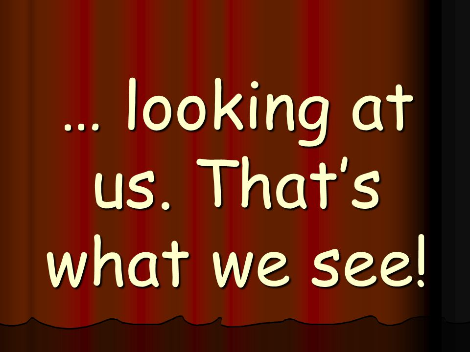 … looking at us. That's what we see!