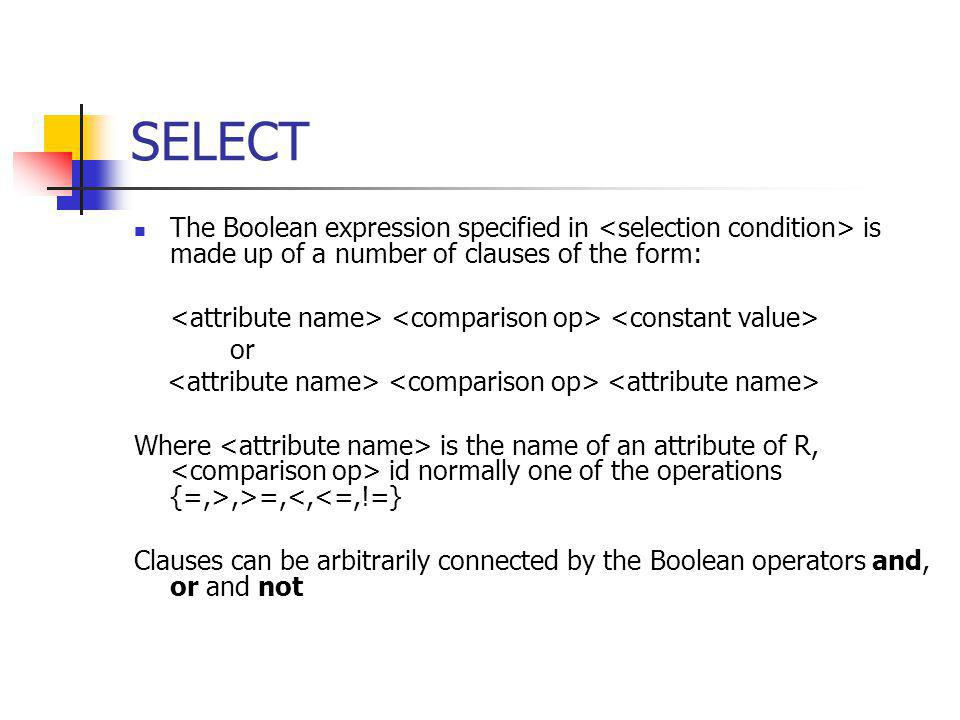 SELECT The Boolean expression specified in <selection condition> is made up of a number of clauses of the form: