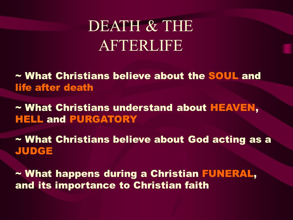 DEATH & THE AFTERLIFE ~ What Christians believe about the SOUL and life after death. ~ What Christians understand about HEAVEN, HELL and PURGATORY.