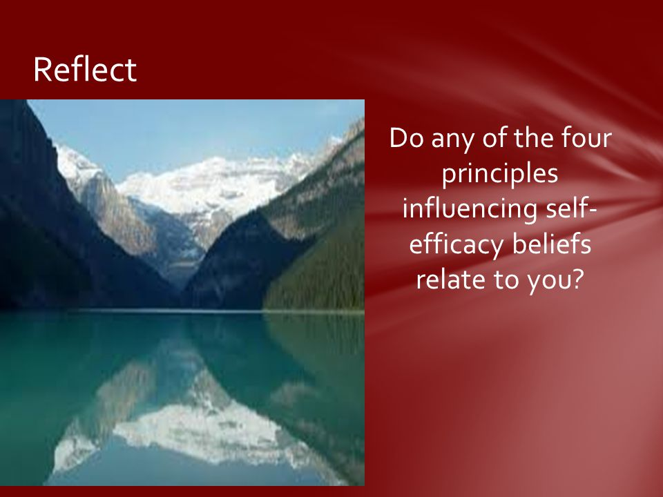 Reflect Do any of the four principles influencing self- efficacy beliefs relate to you
