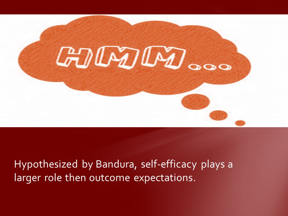 Hypothesized by Bandura, self-efficacy plays a larger role then outcome expectations.