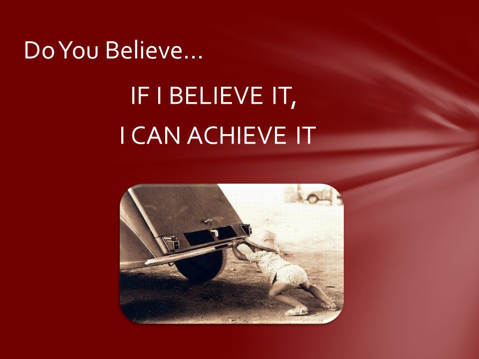 IF I BELIEVE IT, I CAN ACHIEVE IT