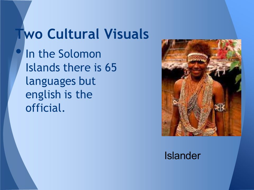 Two Cultural Visuals In the Solomon Islands there is 65 languages but english is the official.