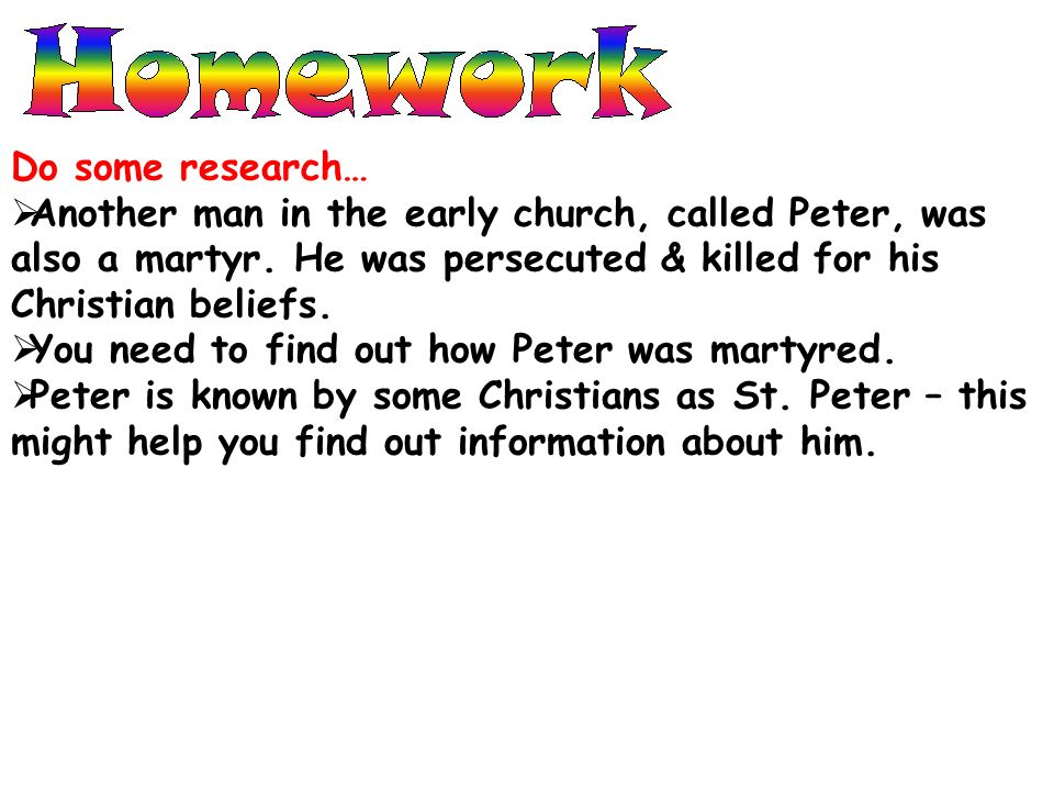 Do some research… Another man in the early church, called Peter, was also a martyr. He was persecuted & killed for his Christian beliefs.