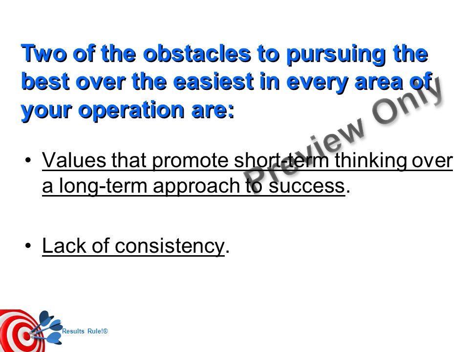 Two of the obstacles to pursuing the best over the easiest in every area of your operation are: