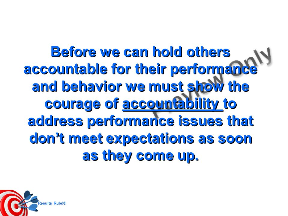 Before we can hold others accountable for their performance and behavior we must show the courage of accountability to address performance issues that don't meet expectations as soon as they come up.