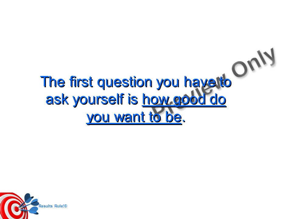 The first question you have to ask yourself is how good do you want to be.
