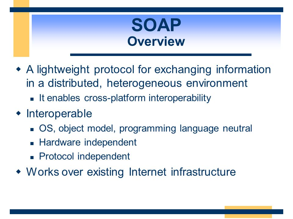 SOAP Overview A lightweight protocol for exchanging information in a distributed, heterogeneous environment.