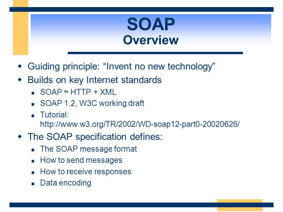 SOAP Overview Guiding principle: Invent no new technology