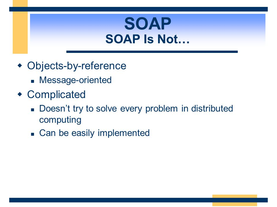 SOAP SOAP Is Not… Objects-by-reference Complicated Message-oriented