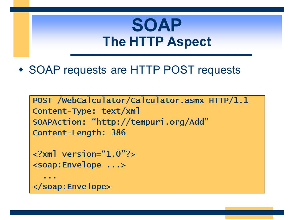 SOAP The HTTP Aspect SOAP requests are HTTP POST requests
