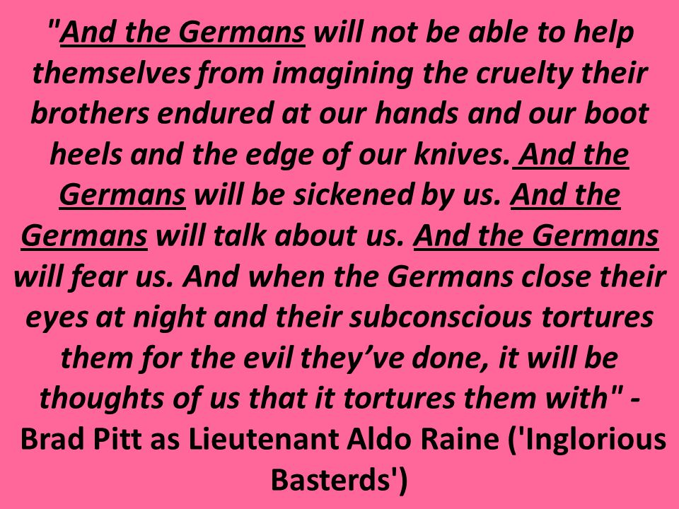 And the Germans will not be able to help themselves from imagining the cruelty their brothers endured at our hands and our boot heels and the edge of our knives. And the Germans will be sickened by us. And the Germans will talk about us. And the Germans will fear us. And when the Germans close their eyes at night and their subconscious tortures them for the evil they've done, it will be thoughts of us that it tortures them with - Brad Pitt as Lieutenant Aldo Raine ( Inglorious Basterds )