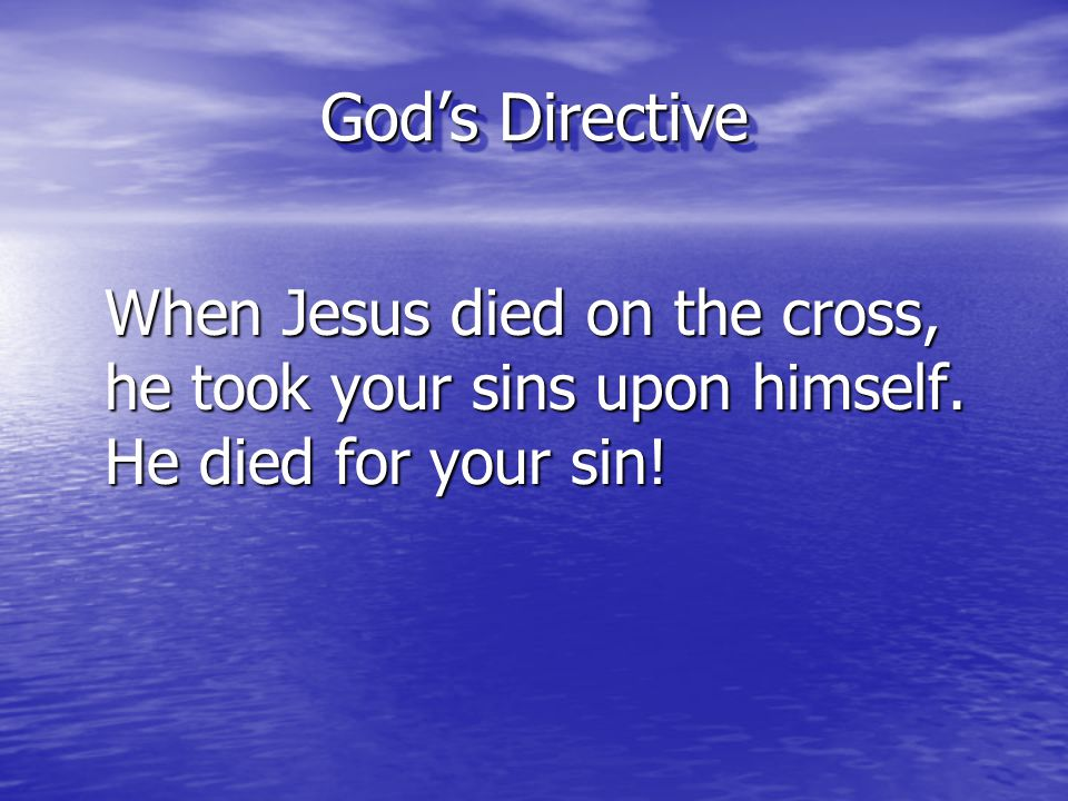 God's Directive When Jesus died on the cross, he took your sins upon himself.