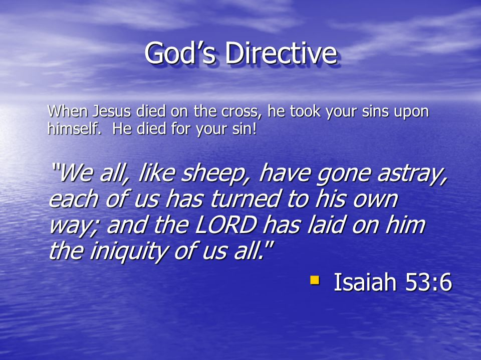 God's Directive When Jesus died on the cross, he took your sins upon himself. He died for your sin!