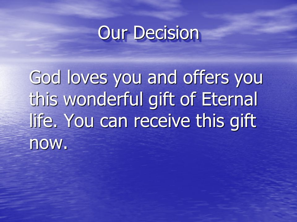 Our Decision God loves you and offers you this wonderful gift of Eternal life.