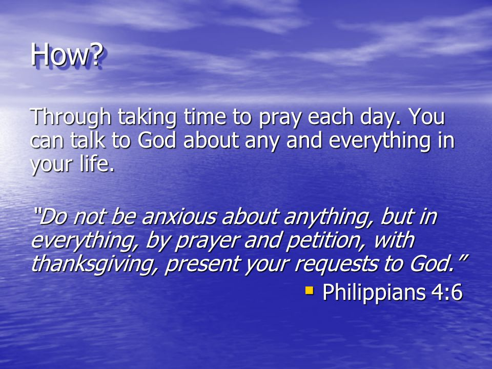 How Through taking time to pray each day. You can talk to God about any and everything in your life.