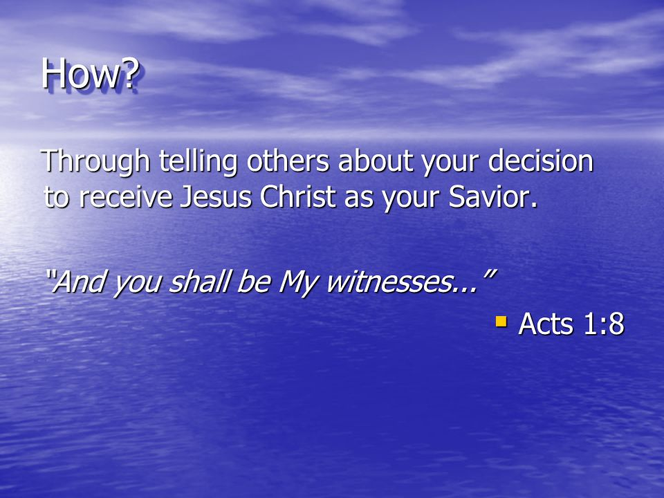 How Through telling others about your decision to receive Jesus Christ as your Savior. And you shall be My witnesses...