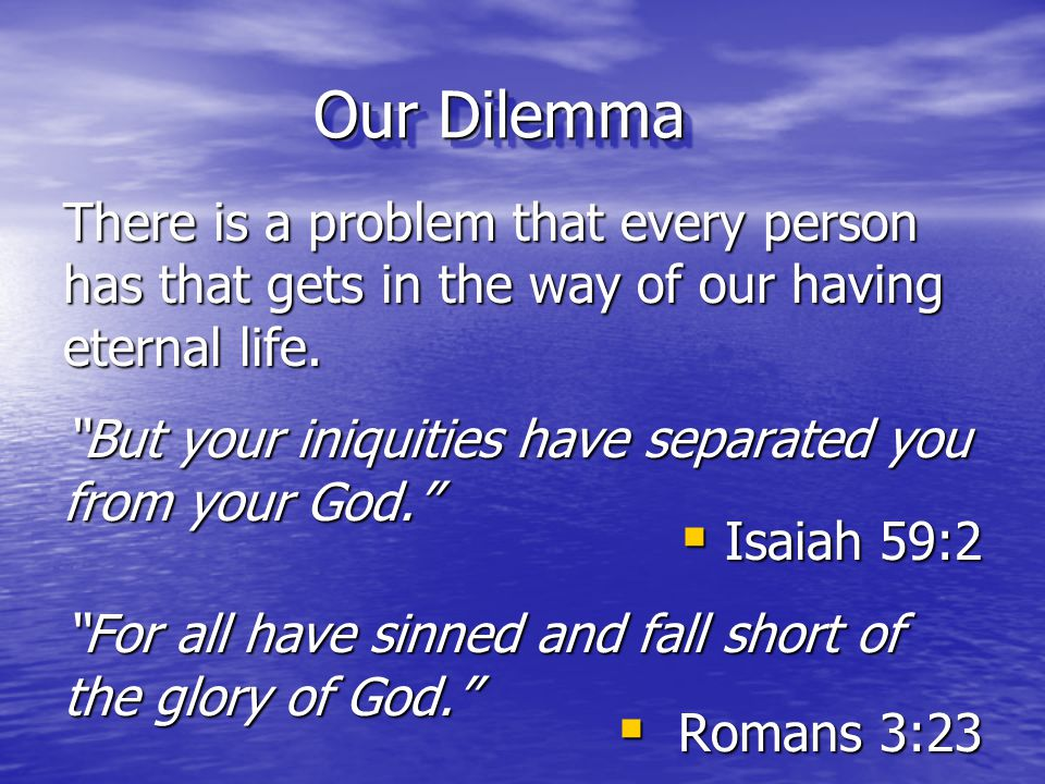 Our Dilemma There is a problem that every person has that gets in the way of our having eternal life.