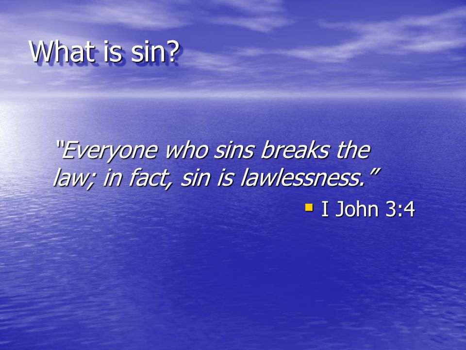 What is sin Everyone who sins breaks the law; in fact, sin is lawlessness. I John 3:4