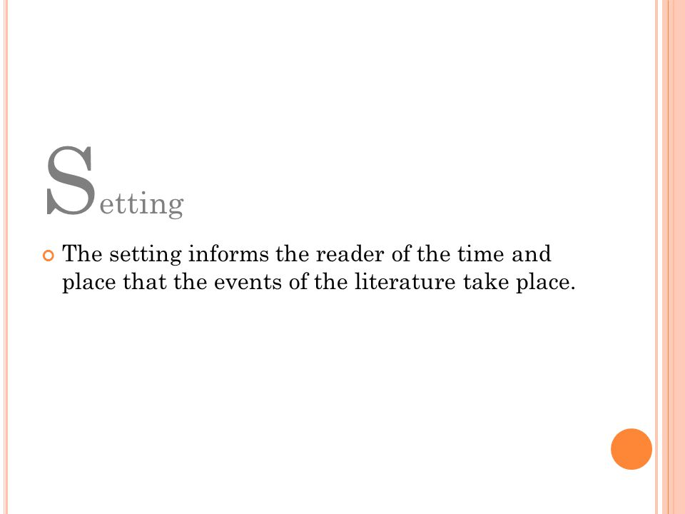 Setting The setting informs the reader of the time and place that the events of the literature take place.