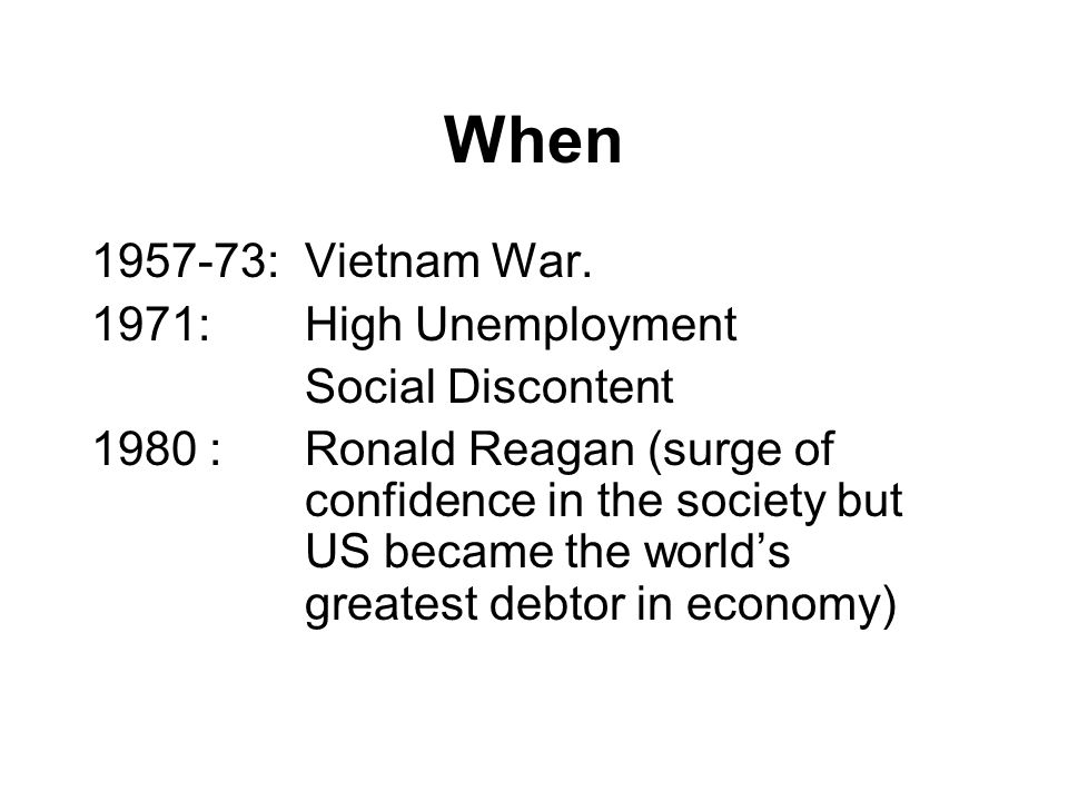 When 1957-73: Vietnam War. 1971: High Unemployment Social Discontent