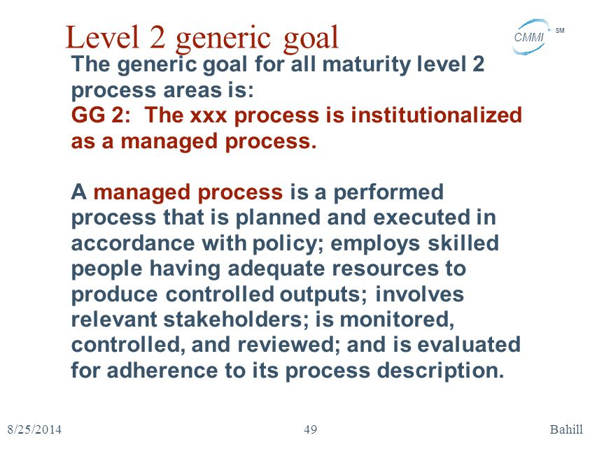 Level 2 generic goal The generic goal for all maturity level 2 process areas is: GG 2: The xxx process is institutionalized as a managed process.