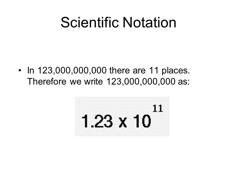 Scientific Notation In 123,000,000,000 there are 11 places. Therefore we write 123,000,000,000 as: