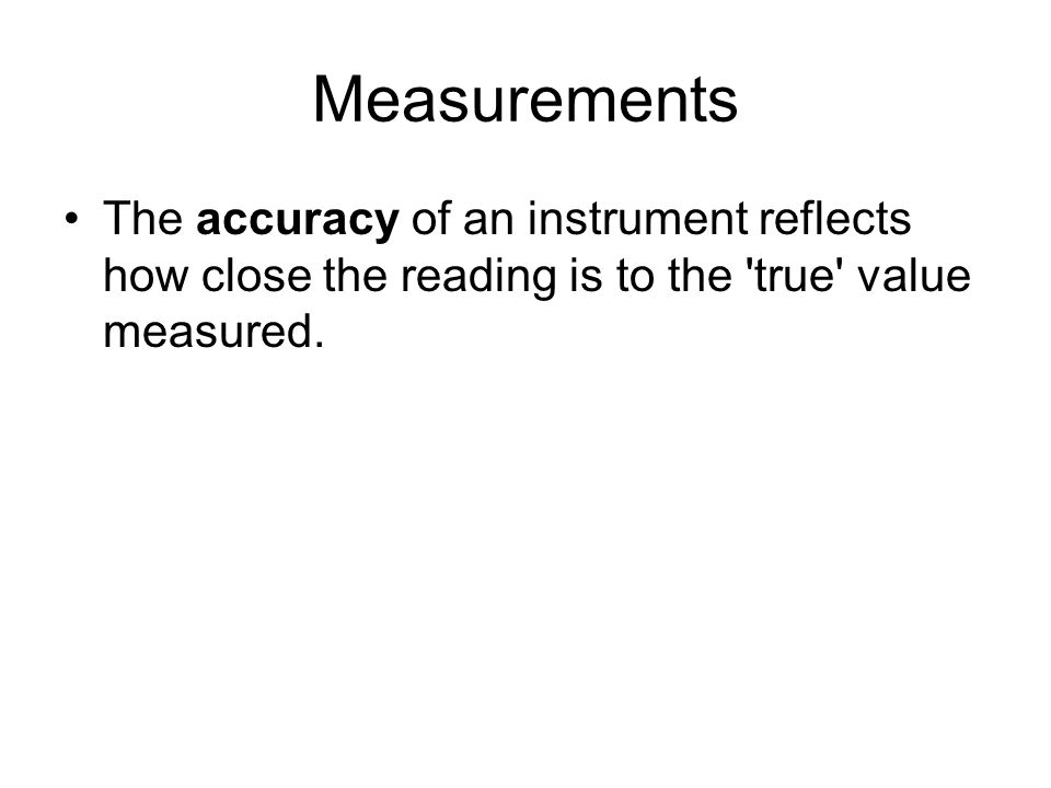 Measurements The accuracy of an instrument reflects how close the reading is to the true value measured.