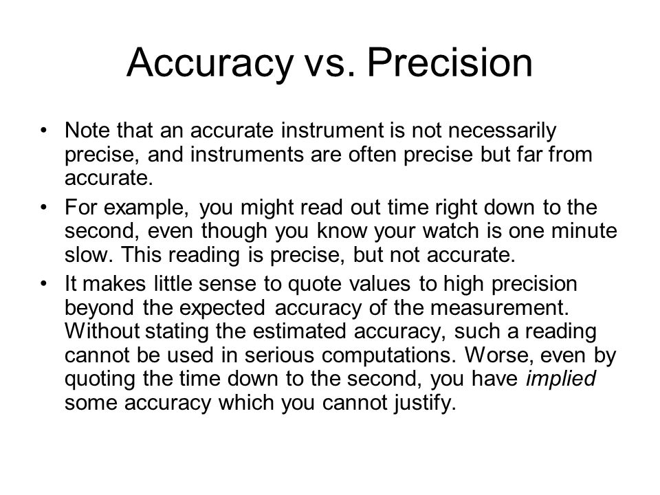 Accuracy vs. Precision Note that an accurate instrument is not necessarily precise, and instruments are often precise but far from accurate.