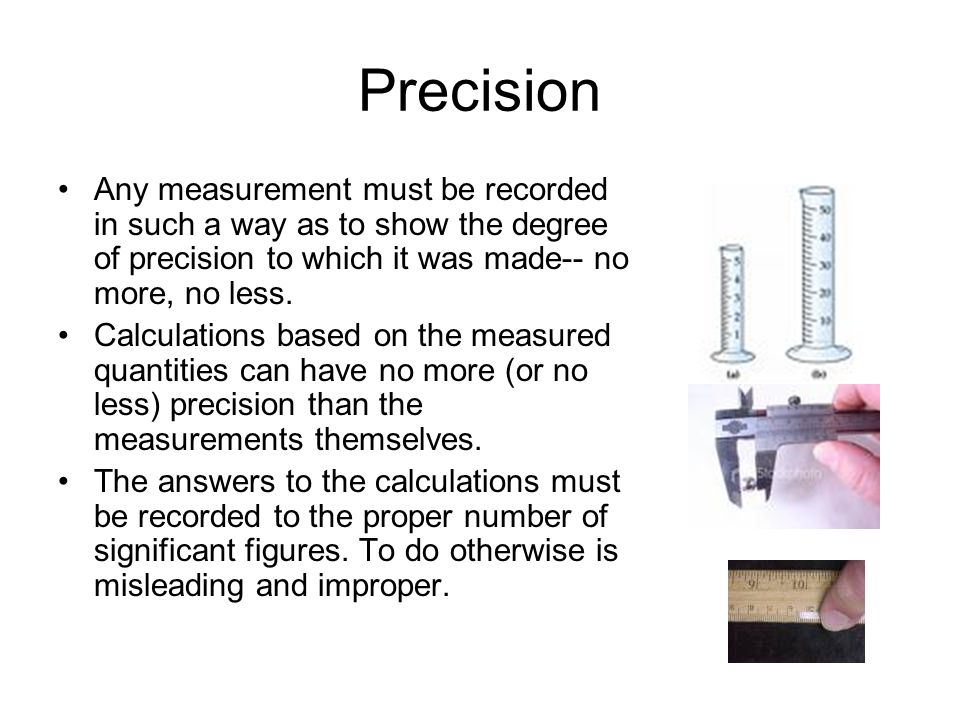 Precision Any measurement must be recorded in such a way as to show the degree of precision to which it was made-- no more, no less.
